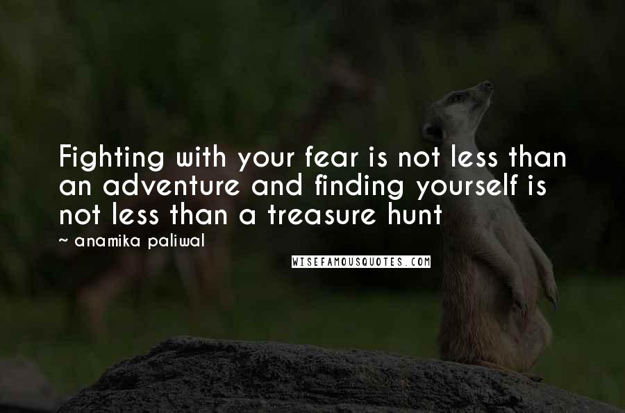 Anamika Paliwal quotes: Fighting with your fear is not less than an adventure and finding yourself is not less than a treasure hunt