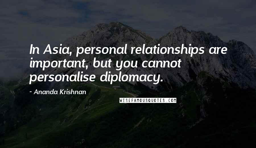 Ananda Krishnan quotes: In Asia, personal relationships are important, but you cannot personalise diplomacy.