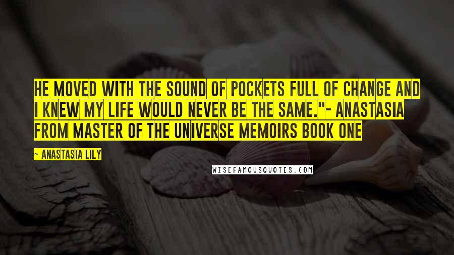 """Anastasia Lily quotes: He moved with the sound of pockets full of change and I knew my life would never be the same.""""- Anastasia from Master of the Universe Memoirs Book One"""