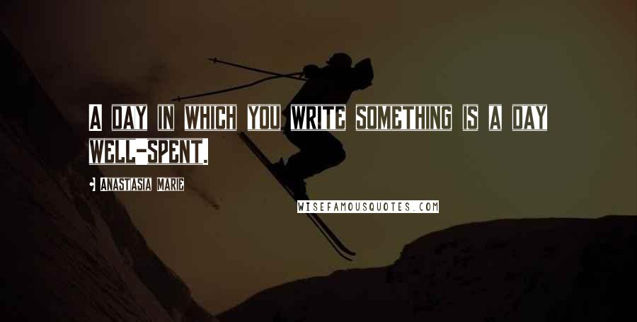 Anastasia Marie quotes: A day in which you write something is a day well-spent.