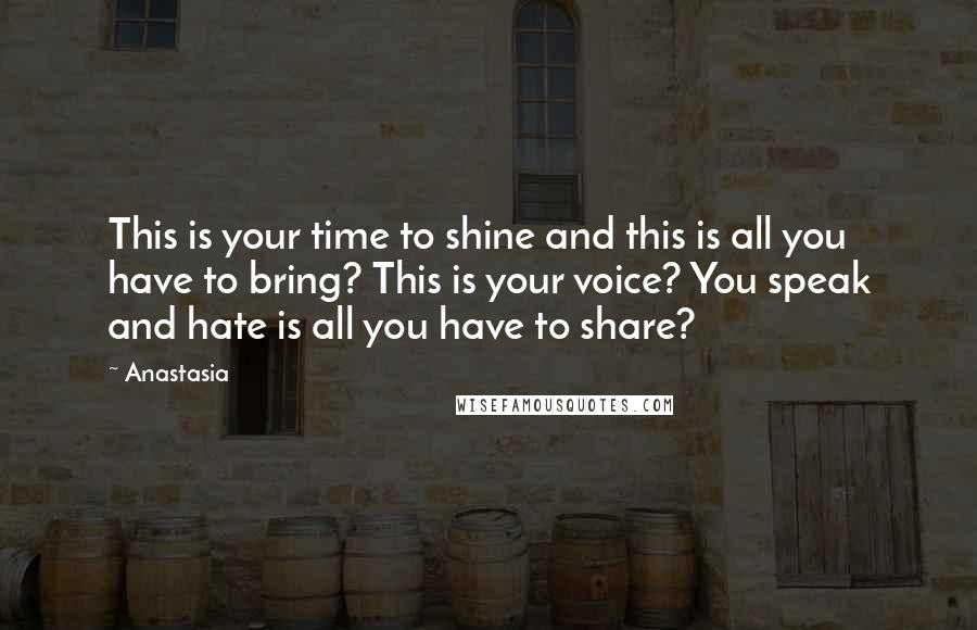 Anastasia quotes: This is your time to shine and this is all you have to bring? This is your voice? You speak and hate is all you have to share?