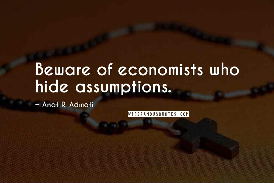 Anat R. Admati quotes: Beware of economists who hide assumptions.
