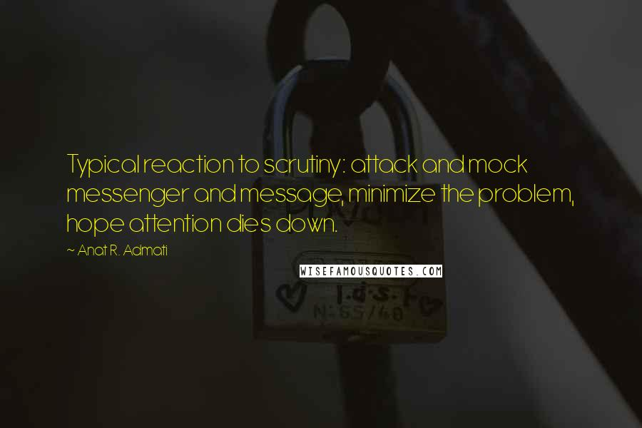 Anat R. Admati quotes: Typical reaction to scrutiny: attack and mock messenger and message, minimize the problem, hope attention dies down.
