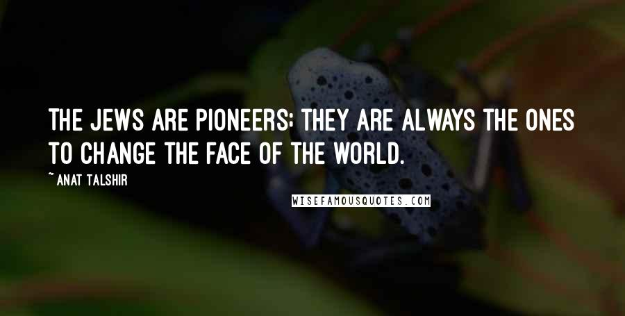 Anat Talshir quotes: The Jews are pioneers; they are always the ones to change the face of the world.