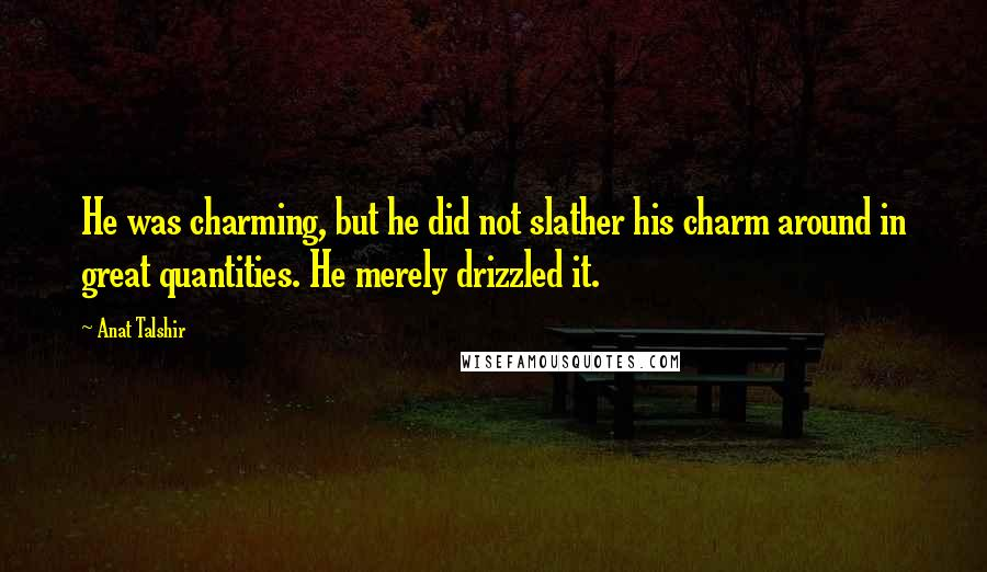 Anat Talshir quotes: He was charming, but he did not slather his charm around in great quantities. He merely drizzled it.