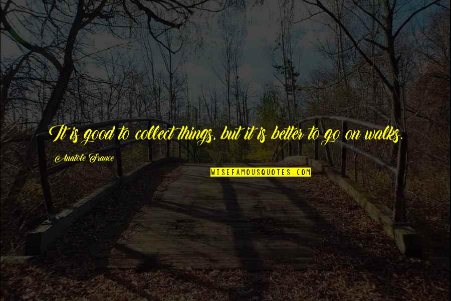 Anatole France Travel Quotes By Anatole France: It is good to collect things, but it