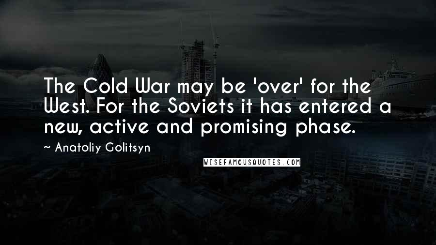 Anatoliy Golitsyn quotes: The Cold War may be 'over' for the West. For the Soviets it has entered a new, active and promising phase.