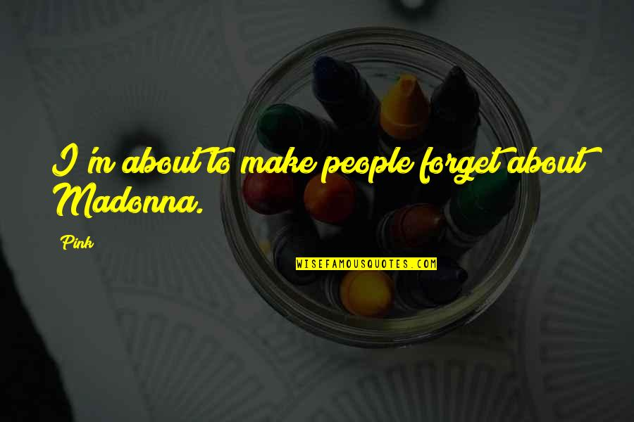 Anavataptanagarajapariprchchha Quotes By Pink: I'm about to make people forget about Madonna.