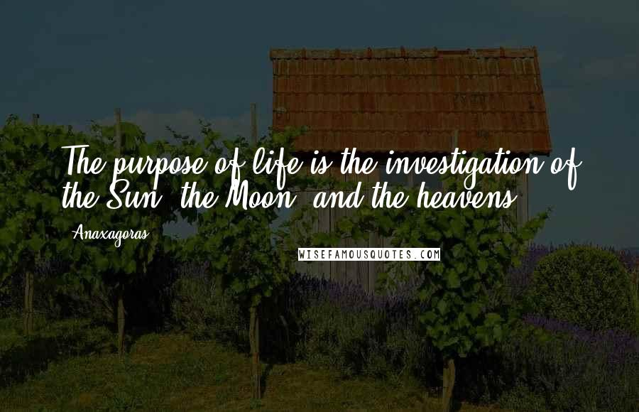 Anaxagoras quotes: The purpose of life is the investigation of the Sun, the Moon, and the heavens.