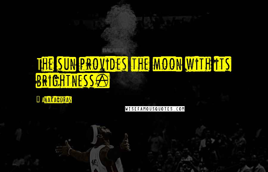 Anaxagoras quotes: The sun provides the moon with its brightness.
