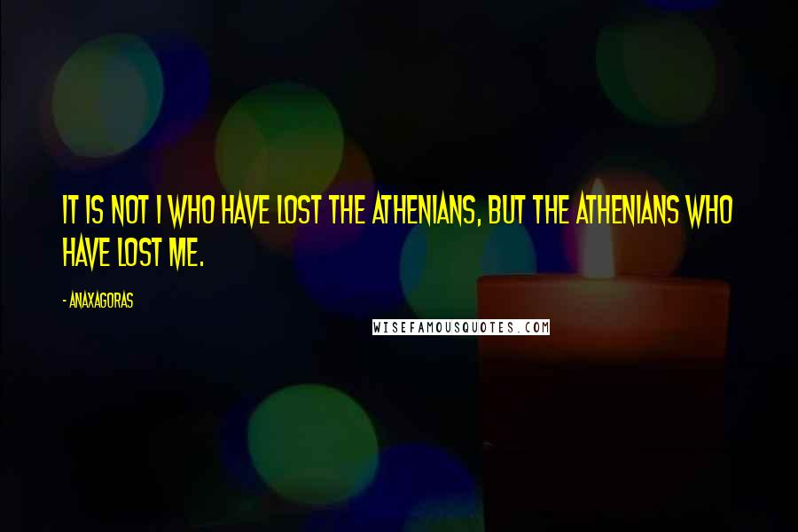 Anaxagoras quotes: It is not I who have lost the Athenians, but the Athenians who have lost me.