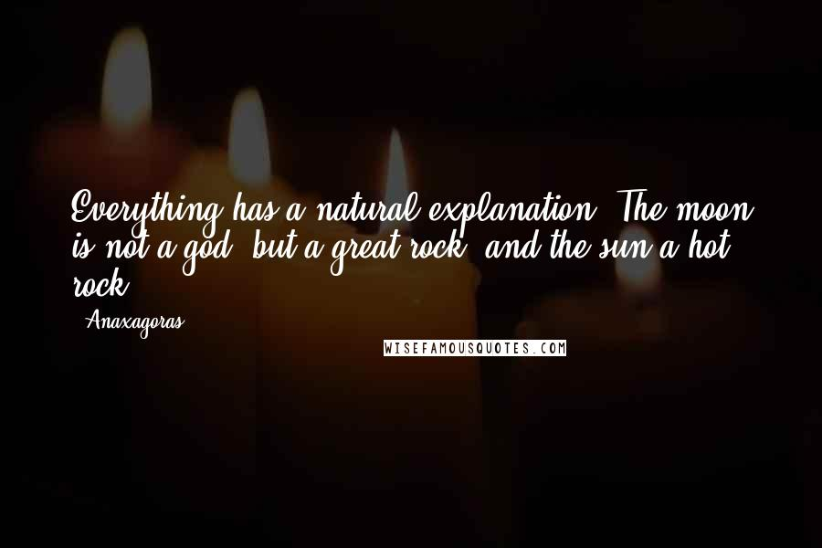 Anaxagoras quotes: Everything has a natural explanation. The moon is not a god, but a great rock, and the sun a hot rock.