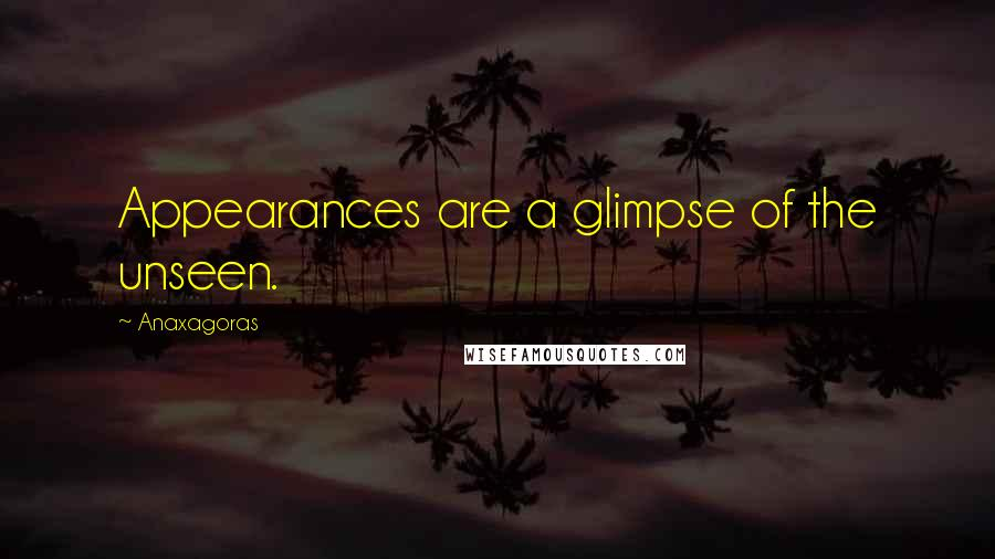 Anaxagoras quotes: Appearances are a glimpse of the unseen.