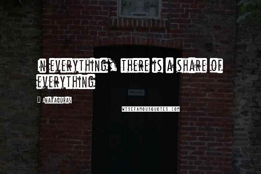 Anaxagoras quotes: In everything, there is a share of everything