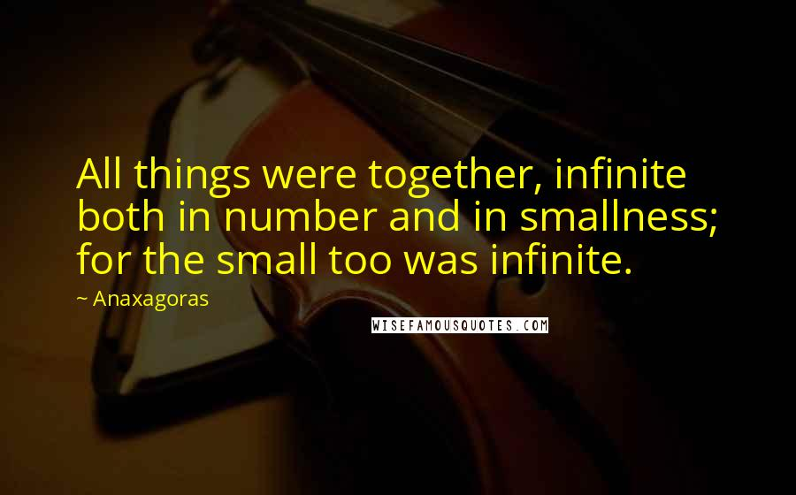 Anaxagoras quotes: All things were together, infinite both in number and in smallness; for the small too was infinite.