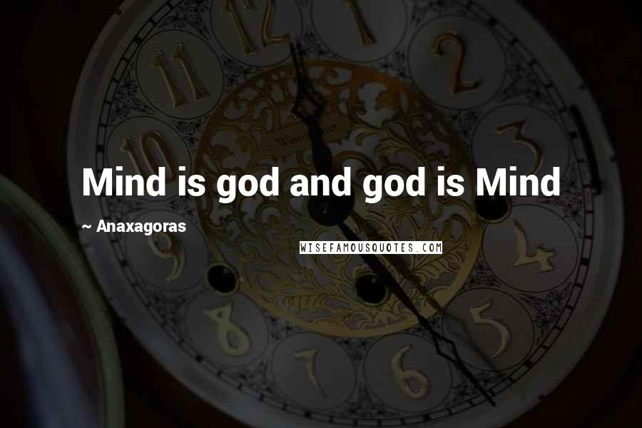 Anaxagoras quotes: Mind is god and god is Mind