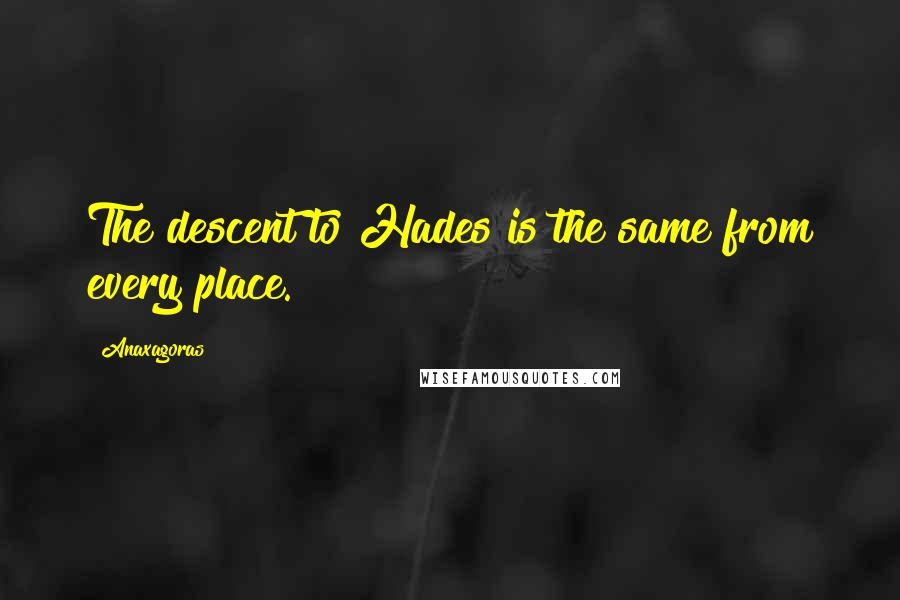 Anaxagoras quotes: The descent to Hades is the same from every place.