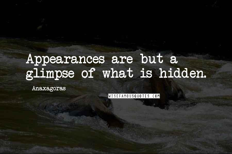 Anaxagoras quotes: Appearances are but a glimpse of what is hidden.