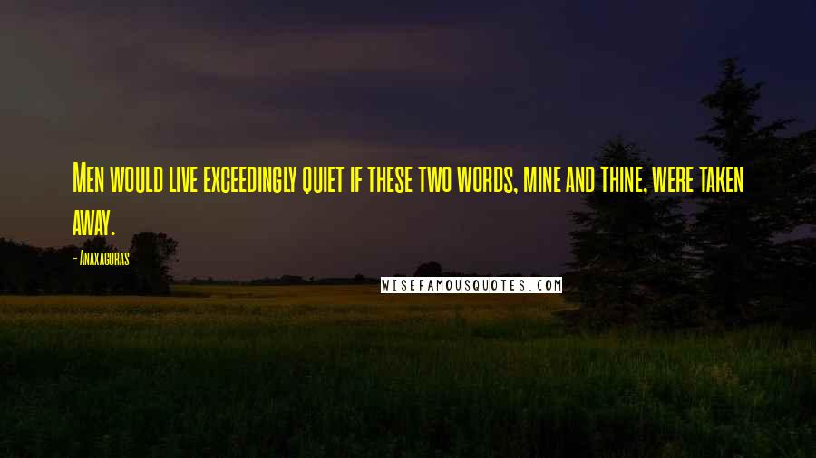 Anaxagoras quotes: Men would live exceedingly quiet if these two words, mine and thine, were taken away.