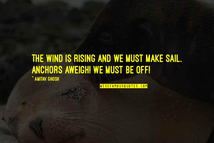 Anchors Quotes By Amitav Ghosh: The wind is rising and we must make