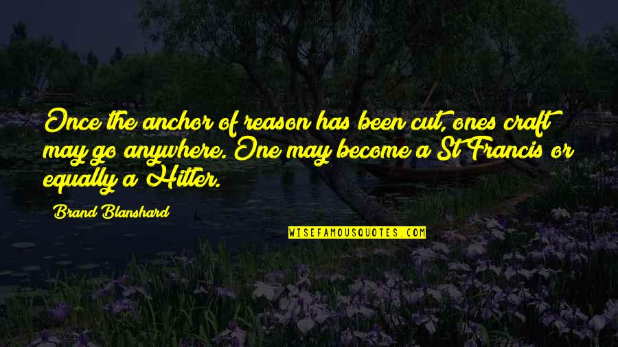 Anchors Quotes By Brand Blanshard: Once the anchor of reason has been cut,