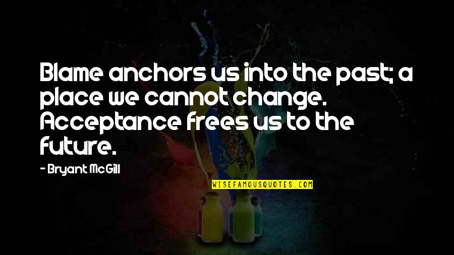 Anchors Quotes By Bryant McGill: Blame anchors us into the past; a place