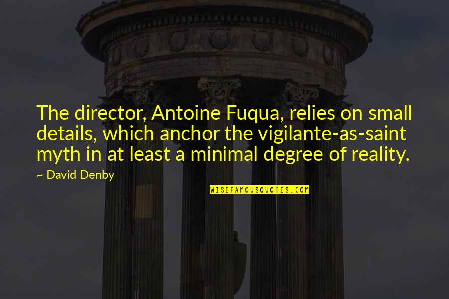 Anchors Quotes By David Denby: The director, Antoine Fuqua, relies on small details,