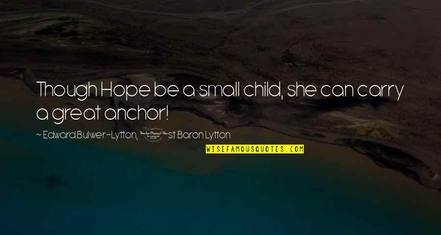 Anchors Quotes By Edward Bulwer-Lytton, 1st Baron Lytton: Though Hope be a small child, she can