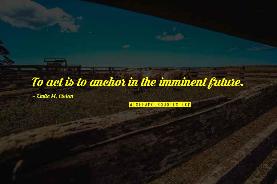 Anchors Quotes By Emile M. Cioran: To act is to anchor in the imminent