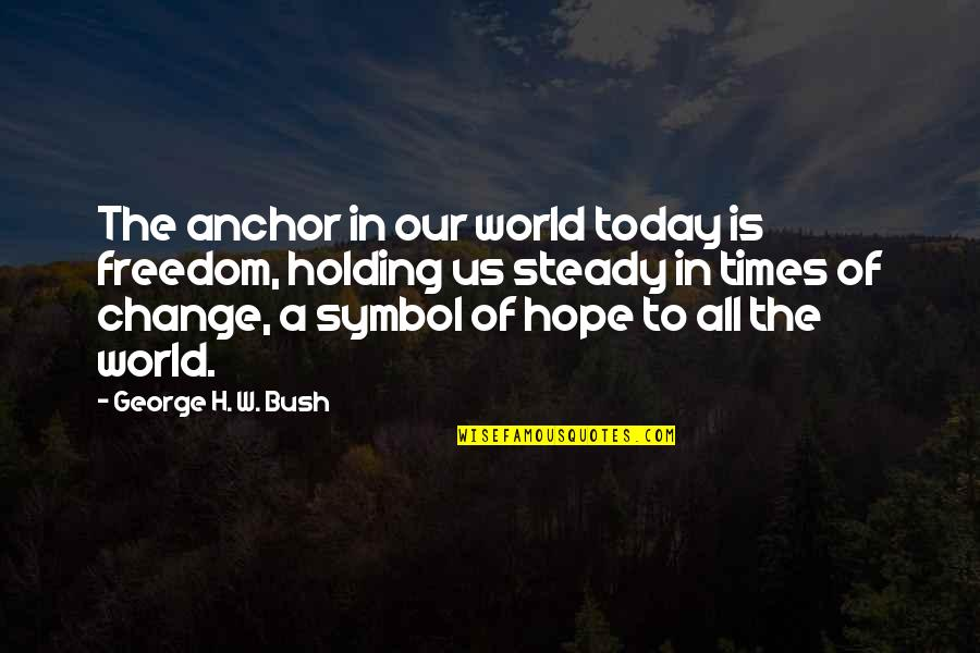 Anchors Quotes By George H. W. Bush: The anchor in our world today is freedom,