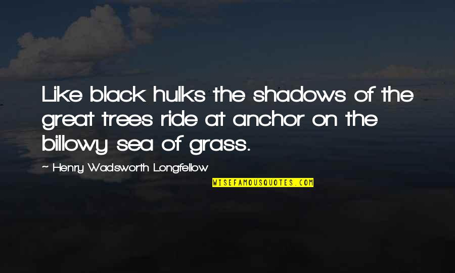 Anchors Quotes By Henry Wadsworth Longfellow: Like black hulks the shadows of the great