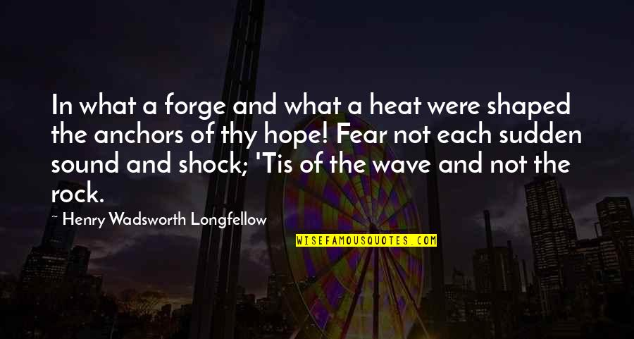 Anchors Quotes By Henry Wadsworth Longfellow: In what a forge and what a heat