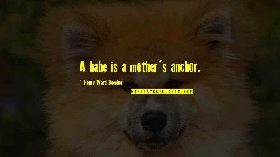 Anchors Quotes By Henry Ward Beecher: A babe is a mother's anchor.