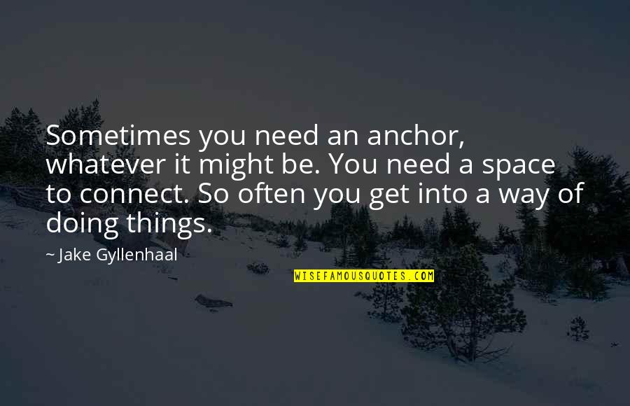Anchors Quotes By Jake Gyllenhaal: Sometimes you need an anchor, whatever it might