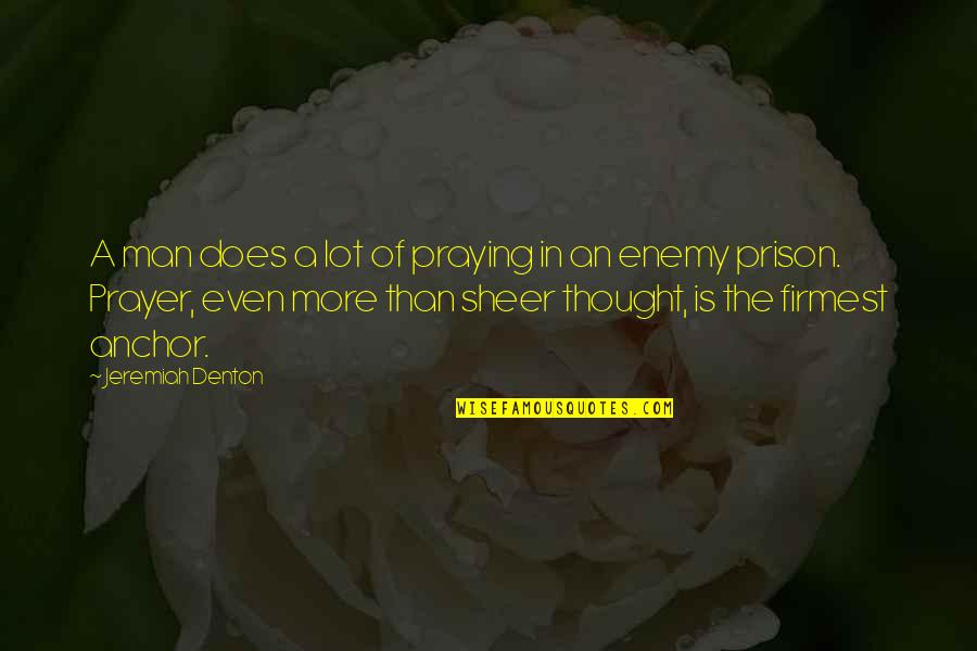 Anchors Quotes By Jeremiah Denton: A man does a lot of praying in