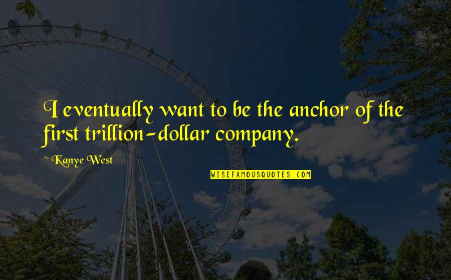 Anchors Quotes By Kanye West: I eventually want to be the anchor of