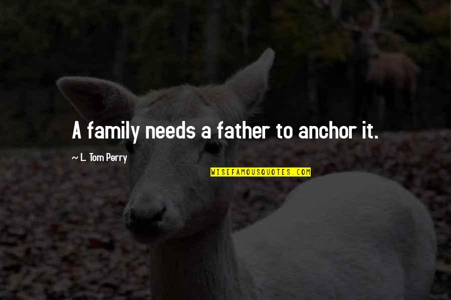 Anchors Quotes By L. Tom Perry: A family needs a father to anchor it.