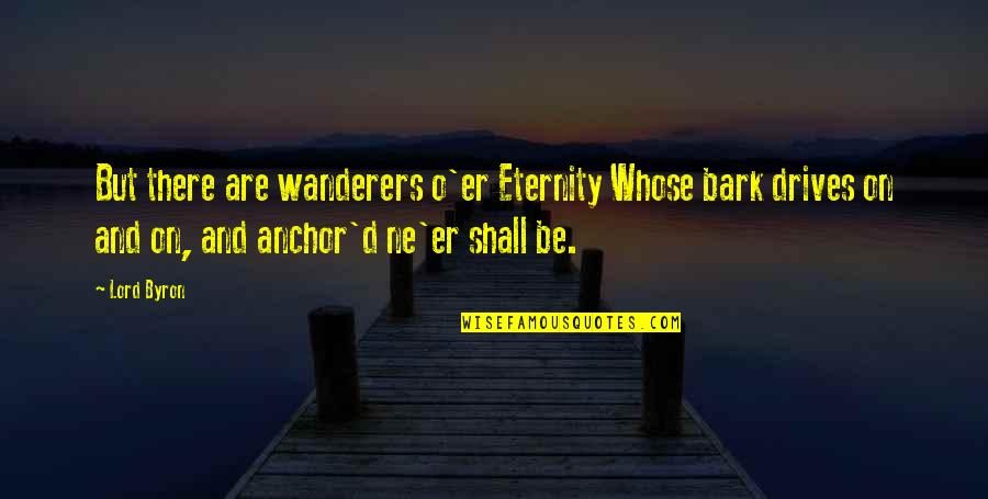 Anchors Quotes By Lord Byron: But there are wanderers o'er Eternity Whose bark