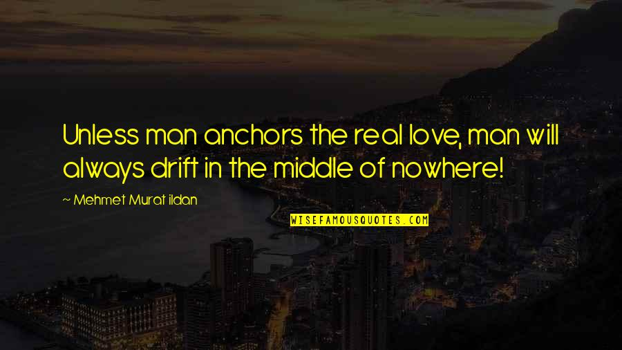 Anchors Quotes By Mehmet Murat Ildan: Unless man anchors the real love, man will