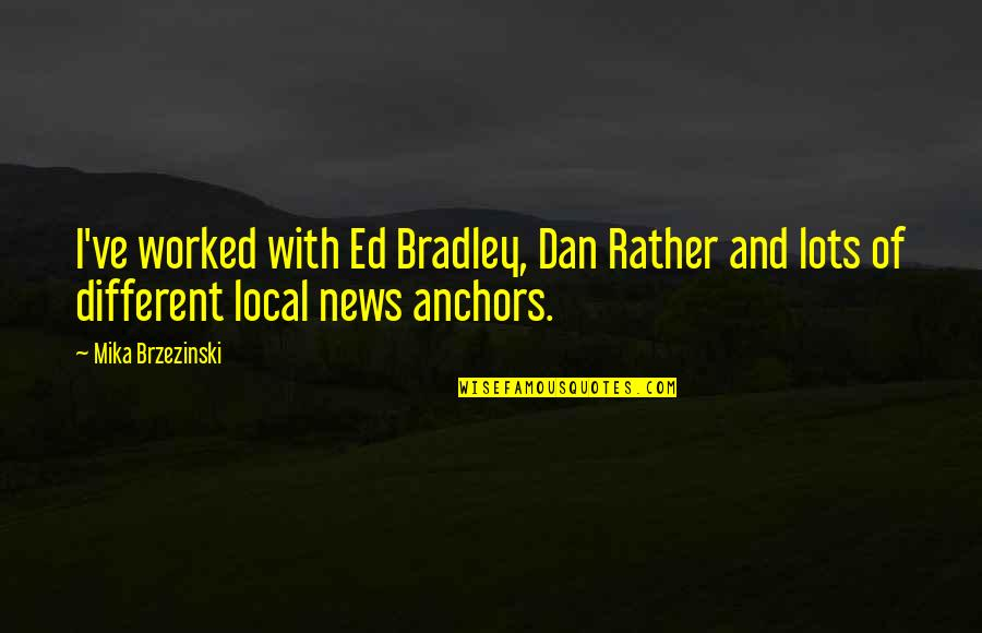 Anchors Quotes By Mika Brzezinski: I've worked with Ed Bradley, Dan Rather and
