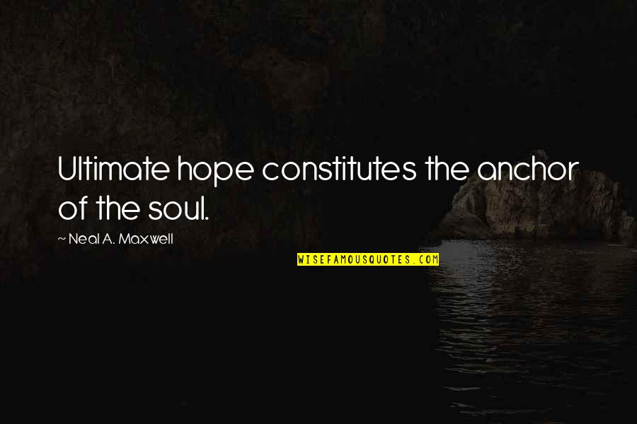 Anchors Quotes By Neal A. Maxwell: Ultimate hope constitutes the anchor of the soul.