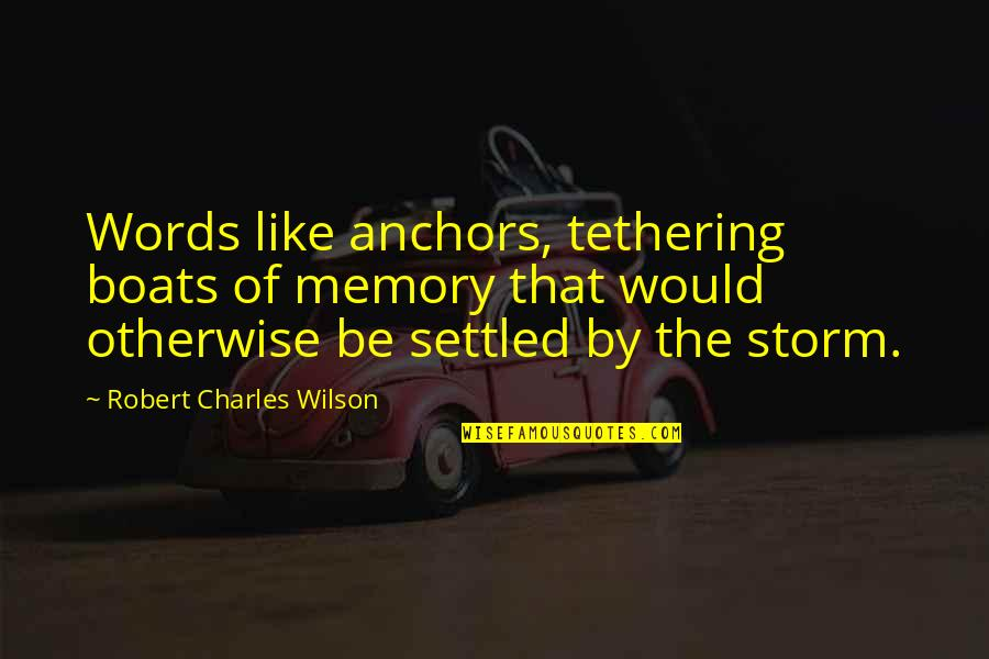 Anchors Quotes By Robert Charles Wilson: Words like anchors, tethering boats of memory that