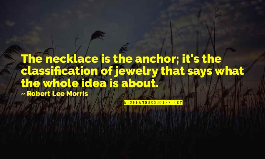 Anchors Quotes By Robert Lee Morris: The necklace is the anchor; it's the classification