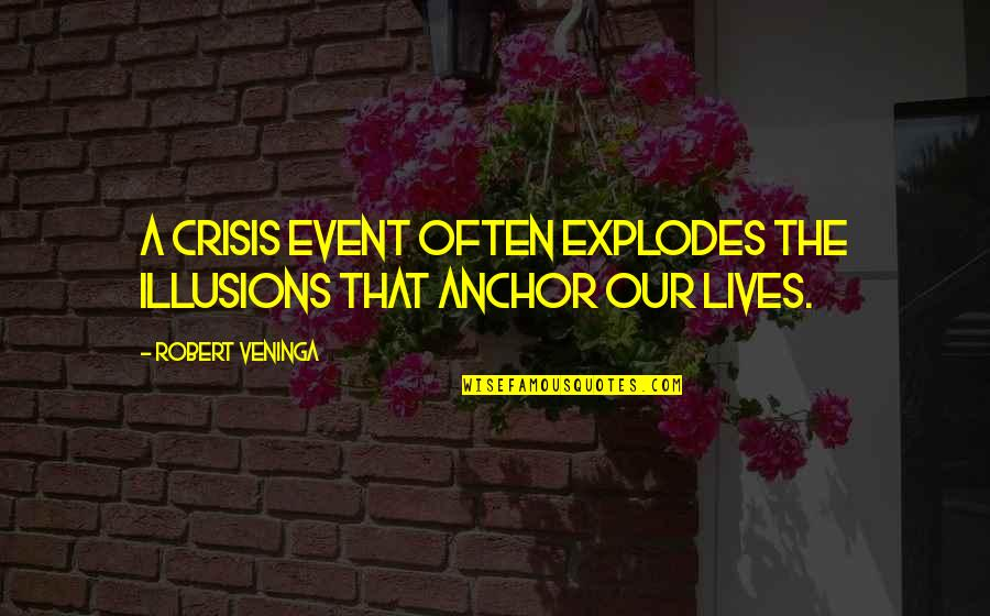 Anchors Quotes By Robert Veninga: A crisis event often explodes the illusions that