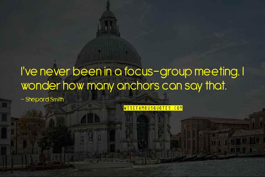 Anchors Quotes By Shepard Smith: I've never been in a focus-group meeting. I
