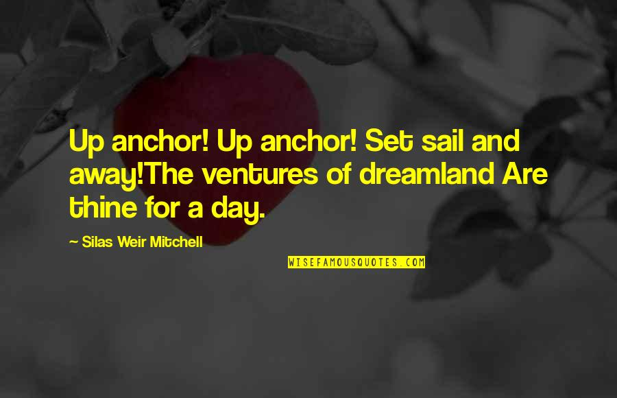 Anchors Quotes By Silas Weir Mitchell: Up anchor! Up anchor! Set sail and away!The