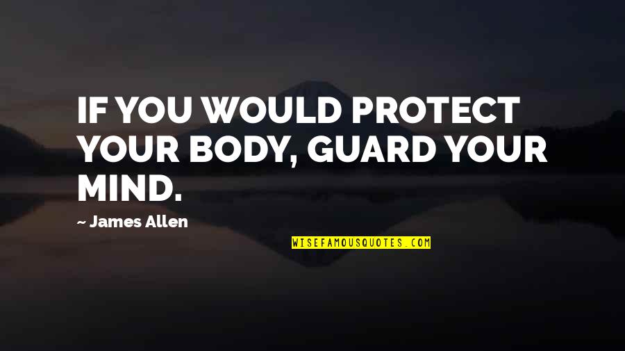 Anchorwhen Quotes By James Allen: IF YOU WOULD PROTECT YOUR BODY, GUARD YOUR