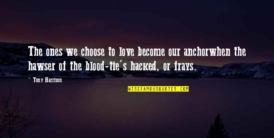 Anchorwhen Quotes By Tony Harrison: The ones we choose to love become our