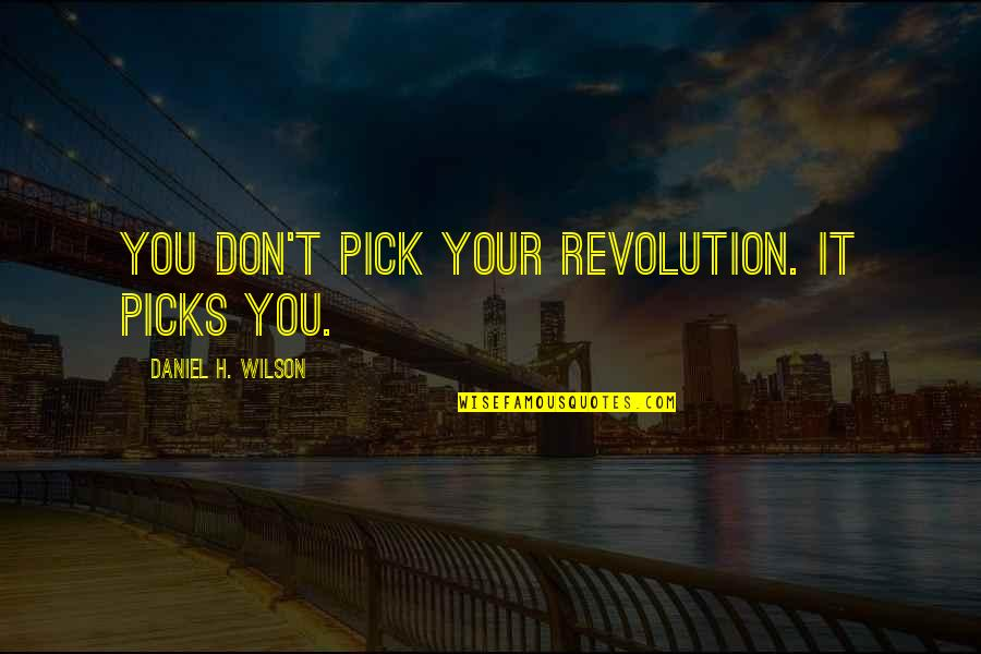 Ancient Greece Government Quotes By Daniel H. Wilson: You don't pick your revolution. It picks you.