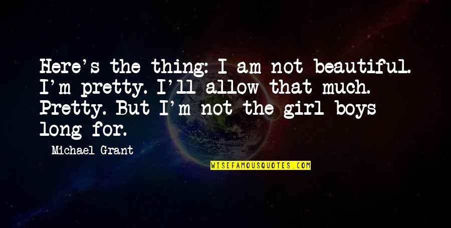 Ancient Greece Government Quotes By Michael Grant: Here's the thing: I am not beautiful. I'm